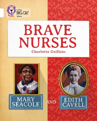 Brave Nurses: Mary Seacole and Edith Cavell: Band 10/White