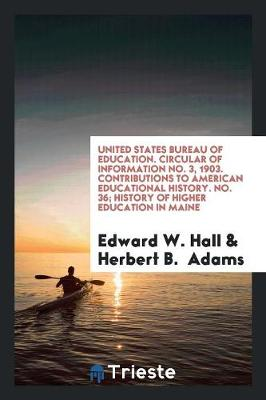 United States Bureau of Education. Circular of Information No. 3, 1903. Contributions to American Educational History. No. 36; History of Higher Education in Maine