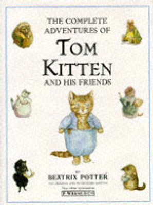 The Complete Adventures of Tom Kitten And His Friends: The Tale of Tom Kitten;the Tale of Samuel Whiskers;the Tale of Ginger & Pickles;the  Tale of the Pie And the Patty Pan;the Story of Miss Moppet