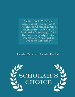Euclid, Book V: Proved Algebraically So Far as It Relates to Commensurable Magnitudes. to Which Is Prefixed a Summary of All the Necessary Algebraical Operations, Arranged in Order of Difficulty - Scholar's Choice Edition