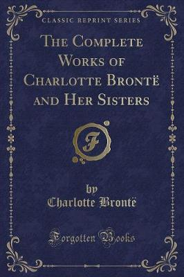 The Complete Works of Charlotte Bronte and Her Sisters (Classic Reprint)