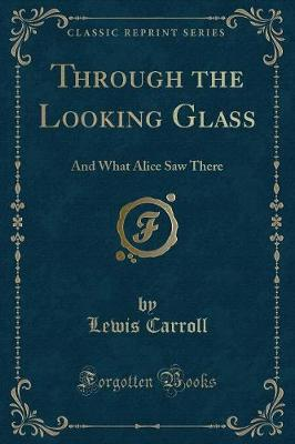 Through the Looking Glass: And What Alice Saw There (Classic Reprint)