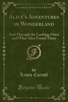 Alice's Adventures in Wonderland: And Through the Looking-Glass and What Alice Found There (Classic Reprint)