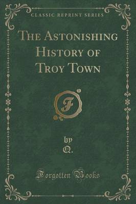 The Astonishing History of Troy Town (Classic Reprint)