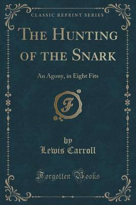The Hunting of the Snark: An Agony, in Eight Fits (Classic Reprint)