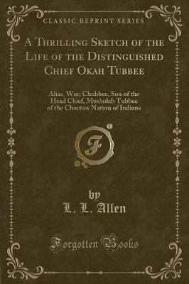 A Thrilling Sketch of the Life of the Distinguished Chief Okah Tubbee: Alias, Wm; Chubbee, Son of the Head Chief, Mosholeh Tubbee of the Choctaw Nation of Indians (Classic Reprint)