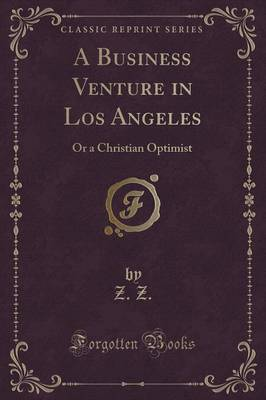 A Business Venture in Los Angeles: Or a Christian Optimist (Classic Reprint)