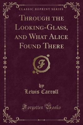 Through the Looking-Glass, and What Alice Found There (Classic Reprint)