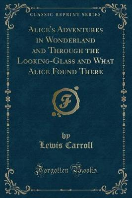 Alice's Adventures in Wonderland, And, Through the Looking-Glass and What Alice Found There (Classic Reprint)