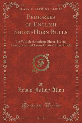 Pedigrees of English Short-Horn Bulls: To Which American Short-Horns Trace; Selected from Coates' Herd Book (Classic Reprint)
