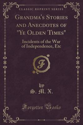 Grandma's Stories and Anecdotes of Ye Olden Times: Incidents of the War of Independence, Etc (Classic Reprint)