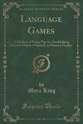 Language Games: A Method of Using Play for Establishing Correct Habits of Speech, in Primary Grades (Classic Reprint)