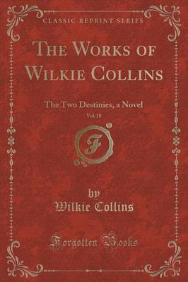 The Works of Wilkie Collins, Vol. 18: The Two Destinies, a Novel (Classic Reprint)