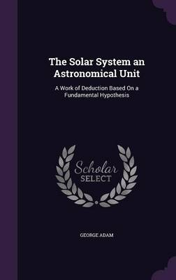 The Solar System an Astronomical Unit: A Work of Deduction Based on a Fundamental Hypothesis