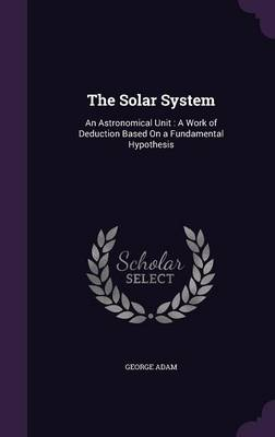 The Solar System: An Astronomical Unit: A Work of Deduction Based on a Fundamental Hypothesis