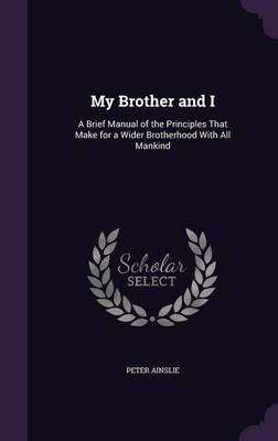 My Brother and I: A Brief Manual of the Principles That Make for a Wider Brotherhood with All Mankind