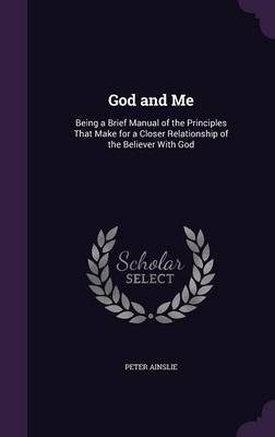 God and Me: Being a Brief Manual of the Principles That Make for a Closer Relationship of the Believer with God