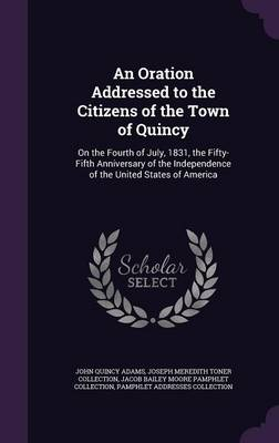 An Oration Addressed to the Citizens of the Town of Quincy: On the Fourth of July, 1831, the Fifty-Fifth Anniversary of the Independence of the United States of America