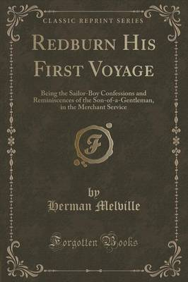 Redburn His First Voyage: Being the Sailor-Boy Confessions and Reminiscences of the Son-Of-A-Gentleman, in the Merchant Service (Classic Reprint)