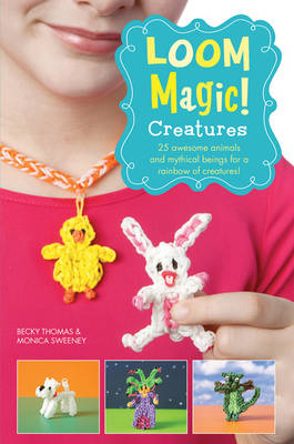 Loom Magic! Creatures: 25 Awesome Animals and Mythical Beings for a Rainbow of Critters