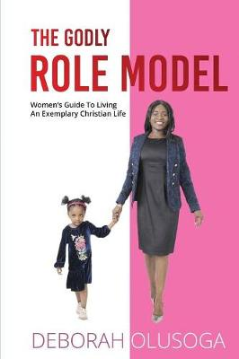 The Godly Role Model: Women's Guide to Living an Exemplary Christian Life