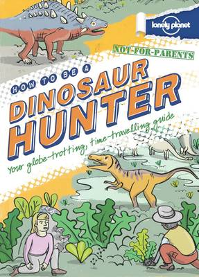 Not For Parents How to be a Dinosaur Hunter: Everything You Ever Wanted to Know