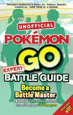 Pokemon Go Expert Battle Guide: Tips, Tricks and Hacks to help you become a Battle Master!