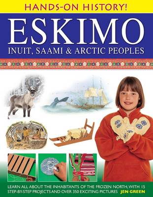 Hands-on History! Eskimo Inuit, Saami & Arctic Peoples: Learn All About the Inhabitants of the Frozen North, with 15 Step-by-step Projects and Over 350 Exciting Pictures