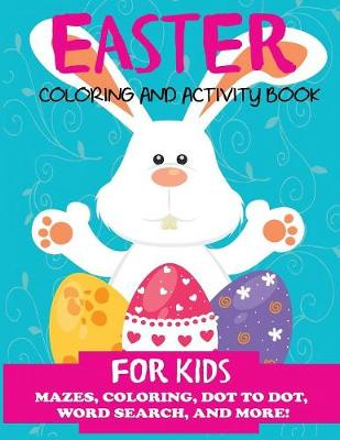 Easter Coloring and Activity Book for Kids: Mazes, Coloring, Dot to Dot, Word Search, and More. Activity Book for Kids Ages 4-8, 5-12