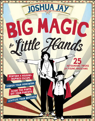 Big Magic for Little Hands: 25 Astounding Illusions for Young Magicians