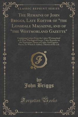 "The Remains of John Briggs, Late Editor of ""The Lonsdale Magazine, and of ""The Westmorland Gazette"": Containing Letters from the Lakes; Westmorland as It Was; Theological Essays; Tales; Remarks on the Newtonian Theory of Light; And Fugitive Pieces; To Whi"