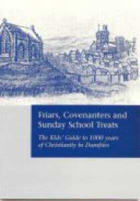 Friars, Covenanters and Sunday School Treats: The Kids' Guide to 1000 Years of Christianity in Dumfries