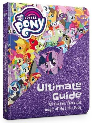 My Little Pony: The Ultimate Guide: All the Fun, Facts and Magic of My Little Pony