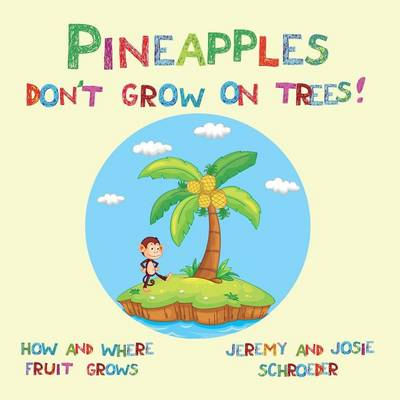 Pineapples Don't Grow On Trees!: How and Where Fruit Grows