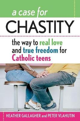 A Case for Chastity: The Way to Real Love and True Freedom for Catholic Teens; An A to Z Guide