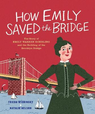 How Emily Saved the Bridge: The Story of Emily Warren Roebling and the Building of the Brooklyn Bridge