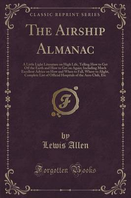 The Airship Almanac: A Little Light Literature on High Life, Telling How to Get Off the Earth and How to Get on Again; Including Much Excellent Advice on How and When to Fall, Where to Alight, Complete List of Official Hospitals of the Aero Club, Etc