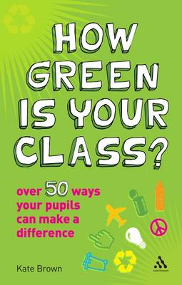 How Green is Your Class?: Over 50 Ways Your Pupils Can Make a Difference