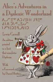 Alice's Adventures in a Dyslexic Wonderland: An edition printed in a font that simulates dyslexia