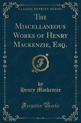 The Miscellaneous Works of Henry MacKenzie, Esq. (Classic Reprint)