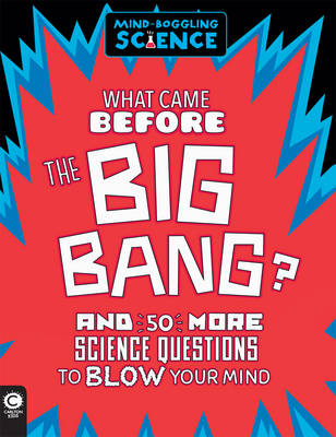 Mind-Boggling Science: What Came Before The Big Bang?: And 50 More Science Questions to Blow your Mind