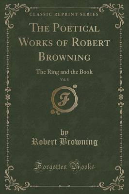 The Poetical Works of Robert Browning, Vol. 8: The Ring and the Book (Classic Reprint)