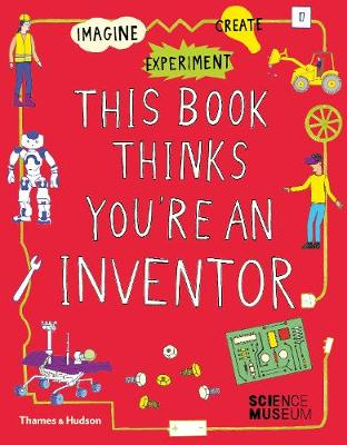 This Book Thinks You're an Inventor: Imagine * Experiment * Create