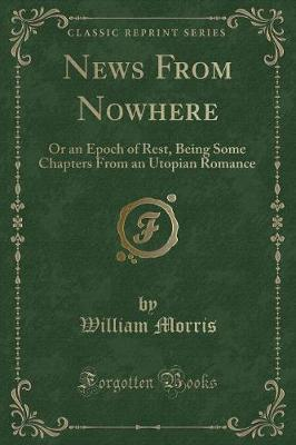 News from Nowhere: Or an Epoch of Rest, Being Some Chapters from an Utopian Romance (Classic Reprint)