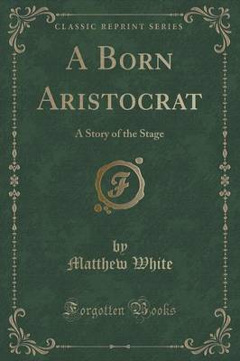 A Born Aristocrat: A Story of the Stage (Classic Reprint)