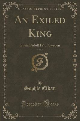 An Exiled King, Vol. 2: Gustaf Adolf IV of Sweden (Classic Reprint)