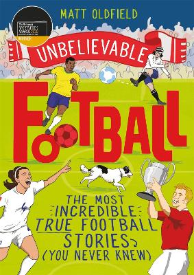 Unbelievable Football: The Most Incredible True Football Stories (You Never Knew) - WINNER of the 2020 Children's Sports Book of the Year