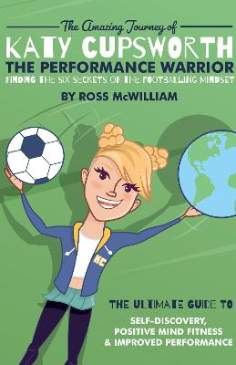 The Amazing Journey of Katy Cupsworth, The Performance Warrior: Finding the Six Secrets of the Footballing Mindset