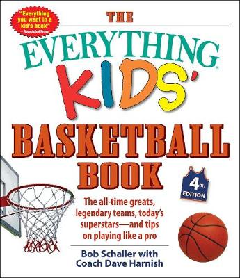 The Everything Kids' Basketball Book, 4th Edition: The All-Time Greats, Legendary Teams, Today's Superstars-and Tips on Playing Like a Pro