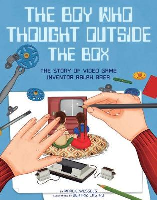 The Boy Who Thought Outside the Box: The Story of Video Game Inventor Ralph Baer